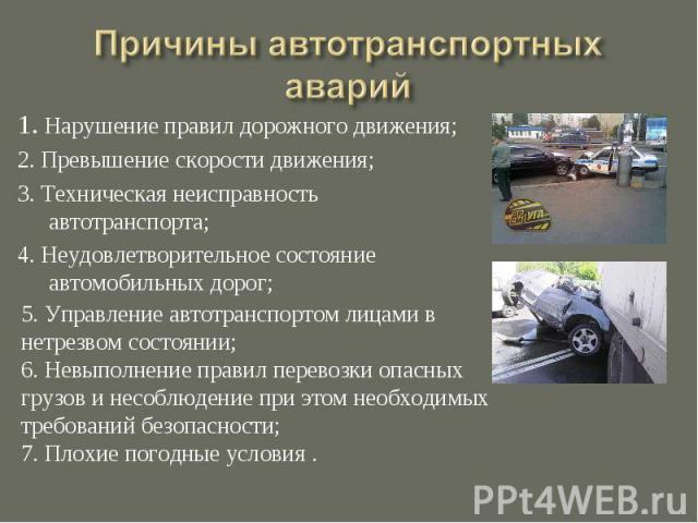 1. Нарушение правил дорожного движения;2. Превышение скорости движения;3. Техническая неисправность автотранспорта;4. Неудовлетворительное состояние автомобильных дорог;5. Управление автотранспортом лицами в нетрезвом состоянии; 6. Невыполнение прав…