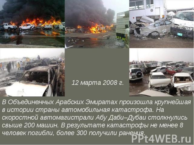 12 марта 2008 г. В Объединенных Арабских Эмиратах произошла крупнейшая в истории страны автомобильная катастрофа. На скоростной автомагистрали Абу Даби–Дубаи столкнулись свыше 200 машин. В результате катастрофы не менее 8 человек погибли, более 300 …