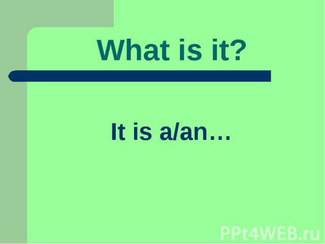 What is it? It is a/an…