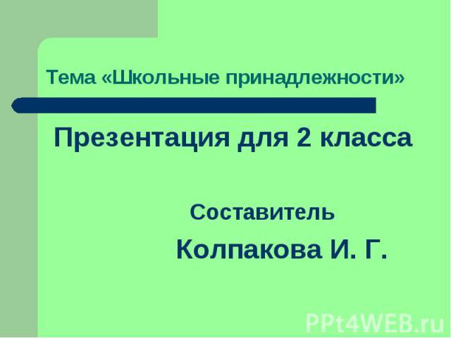 Тема «Школьные принадлежности» Презентация для 2 класса Составитель Колпакова И. Г.