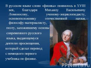 В русском языке слово «физика» появилось в XVIII век, благодаря Михаилу Васильев