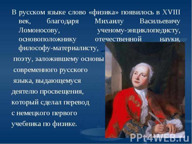 В русском языке слово «физика» появилось в XVIII век, благодаря Михаилу Васильевичу Ломоносову, ученому-энциклопедисту, основоположнику отечественной науки, философу-материалисту, поэту, заложившему основы современного русского языка, выдающемуся де…
