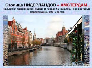 Столица НИДЕРЛАНДОВ – АМСТЕРДАМ ,называют Северной Венецией. В городе 50 каналов