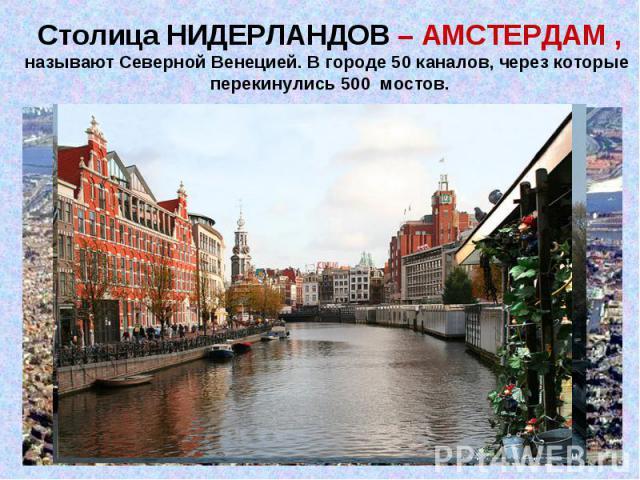 Столица НИДЕРЛАНДОВ – АМСТЕРДАМ ,называют Северной Венецией. В городе 50 каналов, через которые перекинулись 500 мостов.