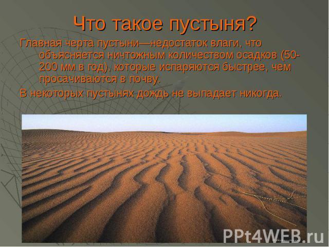 Что такое пустыня?Главная черта пустыни—недостаток влаги, что объясняется ничтожным количеством осадков (50-200 мм в год), которые испаряются быстрее, чем просачиваются в почву. В некоторых пустынях дождь не выпадает никогда.