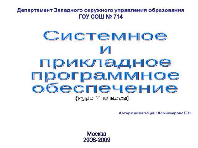 Департамент Западного окружного управления образования ГОУ СОШ № 714 Системное и прикладное программное обеспечение Автор презентации: Комиссарова Е.Н. Москва 2008-2009