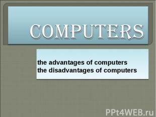 Computers the advantages of computers the disadvantages of computers