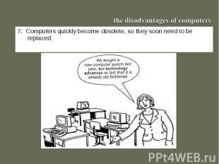 the disadvantages of computers7. Computers quickly become obsolete, so they soon