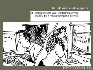 the advantages of computers3. Computers let you communicate very quickly, by e-m
