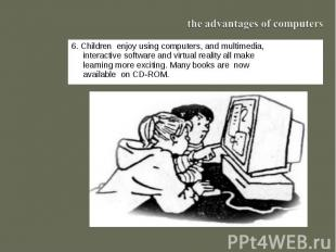 the advantages of computers6. Children enjoy using computers, and multimedia, in