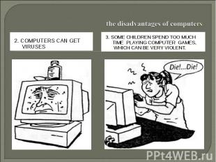 the disadvantages of computers2. Computers can get viruses.3. Some children spen