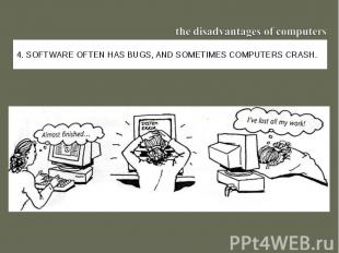 the disadvantages of computers4. Software often has bugs, and sometimes computer