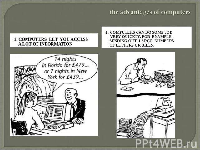the advantages of computers 1. Computers let you access a lot of information 2. Computers can do some job very quickly, for example sending out large numbers of letters or bills.
