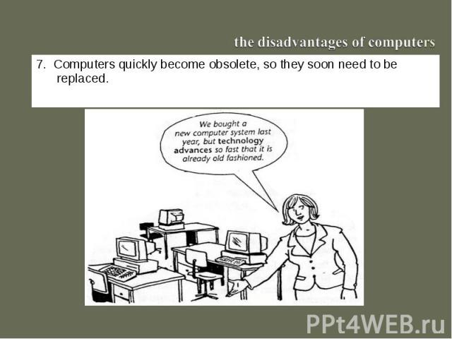 the disadvantages of computers7. Computers quickly become obsolete, so they soon need to be replaced.