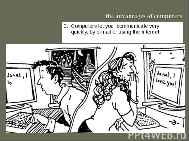 the advantages of computers3. Computers let you communicate very quickly, by e-mail or using the Internet.