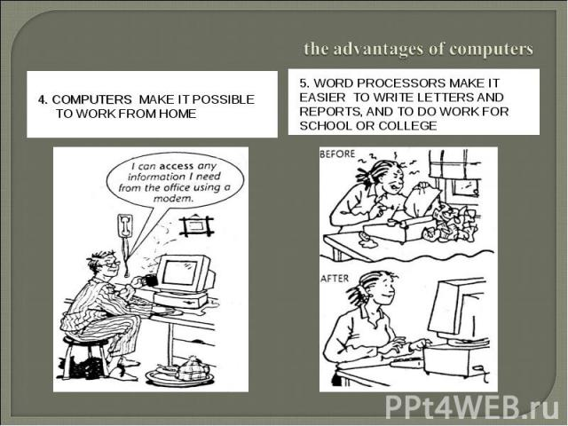 the advantages of computers4. Computers make it possible to work from home5. Word processors make it easier to write letters and reports, and to do work for school or college