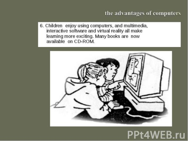 the advantages of computers6. Children enjoy using computers, and multimedia, interactive software and virtual reality all make learning more exciting. Many books are now available on CD-ROM.