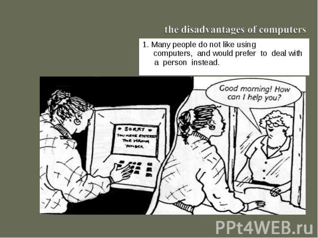 the disadvantages of computers1. Many people do not like using computers, and would prefer to deal with a person instead.