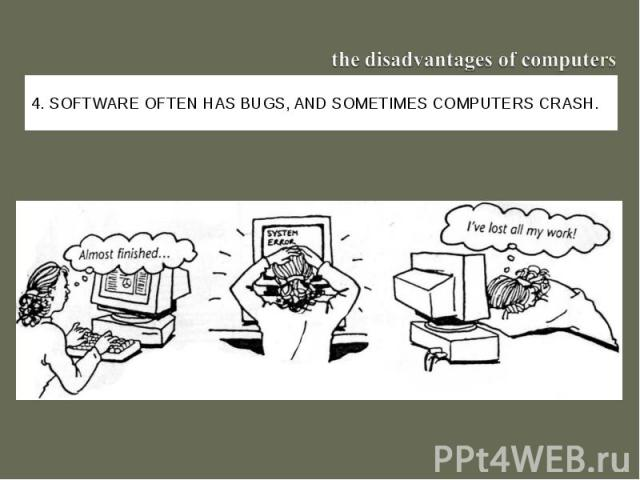 the disadvantages of computers4. Software often has bugs, and sometimes computers crash.