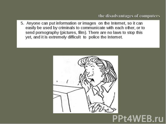 the disadvantages of computers55. Anyone can put information or images on the Internet, so it can easily be used by criminals to communicate with each other, or to send pornography (pictures, film). There are no laws to stop this yet, and it is extr…