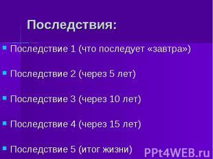 Последствия:Последствие 1 (что последует «завтра»)Последствие 2 (через 5 лет)Пос