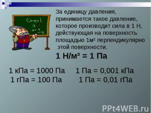 За единицу давления, принимается такое давление, которое производит сила в 1 Н,