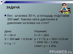ЗАДАЧАВес штатива 30 Н, а площадь подставки 300 мм². Какова сила давления и давл