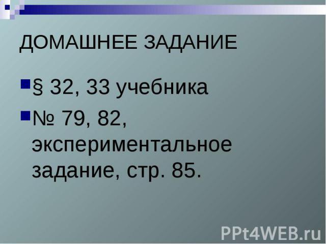 ДОМАШНЕЕ ЗАДАНИЕ§ 32, 33 учебника № 79, 82, экспериментальное задание, стр. 85.