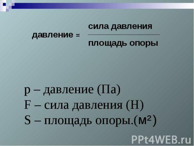 р – давление (Па)F – сила давления (Н)S – площадь опоры.(м² )