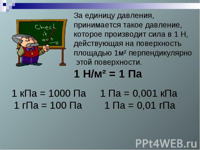За единицу давления, принимается такое давление, которое производит сила в 1 Н, действующая на поверхность площадью 1м² перпендикулярно этой поверхности.1 Н/м² = 1 Па1 кПа = 1000 Па 1 Па = 0,001 кПа1 гПа = 100 Па 1 Па = 0,01 гПа