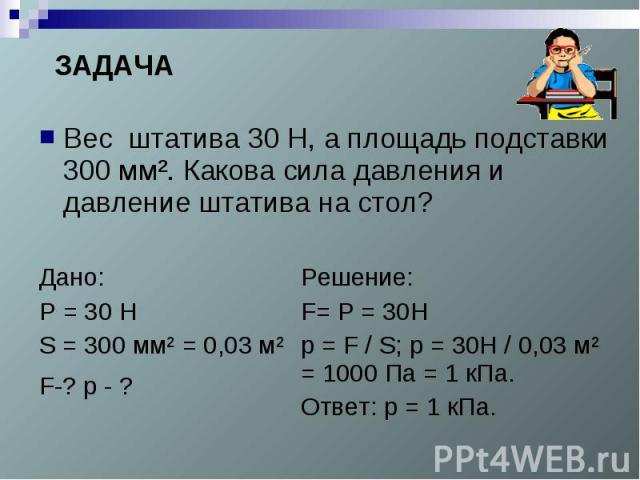 ЗАДАЧАВес штатива 30 Н, а площадь подставки 300 мм². Какова сила давления и давление штатива на стол?