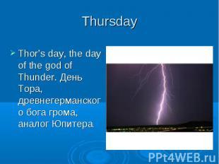 Thursday Thor's day, the day of the god of Thunder. День Тора, древнегерманского