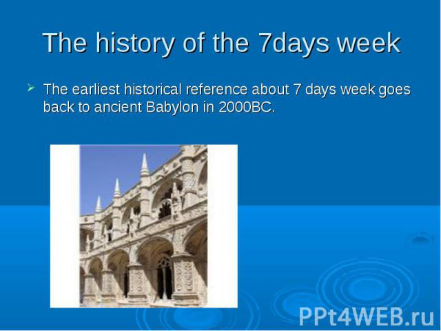 The history of the 7days week The earliest historical reference about 7 days week goes back to ancient Babylon in 2000BC.
