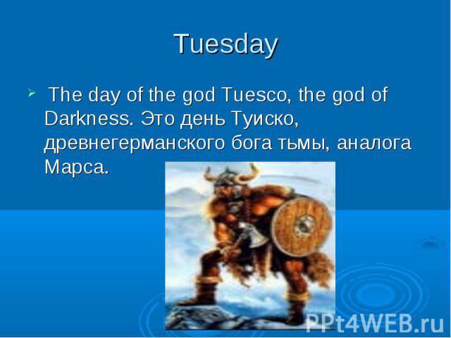 Tuesday The day of the god Tuesco, the god of Darkness. Это день Туиско, древнегерманского бога тьмы, аналога Марса.