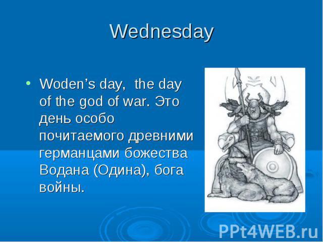Wednesday Woden's day, the day of the god of war. Это день особо почитаемого древними германцами божества Водана (Одина), бога войны.