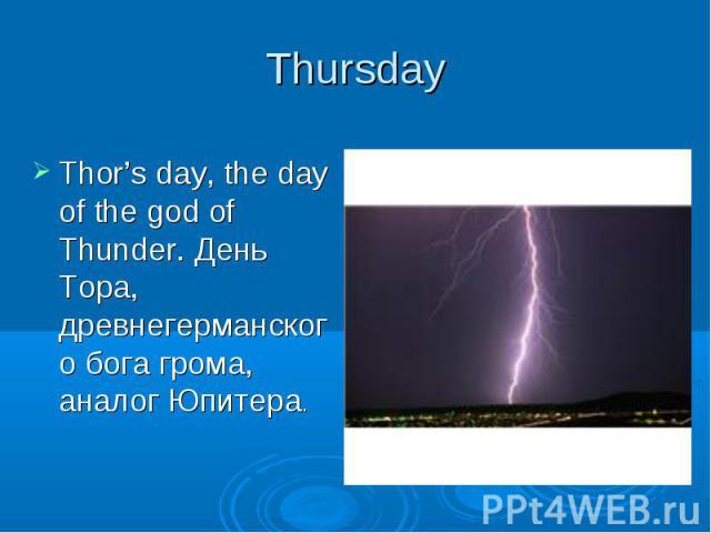 Thursday Thor's day, the day of the god of Thunder. День Тора, древнегерманского бога грома, аналог Юпитера.