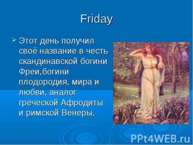 Friday Этот день получил своё название в честь скандинавской богини Фреи,богини плодородия, мира и любви, аналог греческой Афродиты и римской Венеры.
