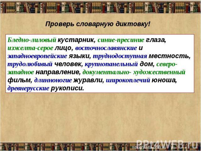 Проверь словарную диктовку!Бледно-лиловый кустарник, синие-пресиние глаза, изжелта-серое лицо, восточнославянские и западноевропейские языки, труднодоступная местность, трудолюбивый человек, крупнопанельный дом, северо-западное направление, документ…