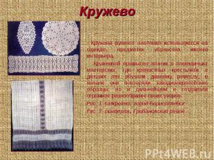 Кружево Кружева ручного плетения используются на одежде, предметах убранства жил