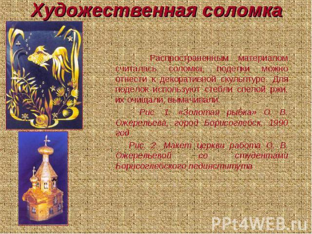 Художественная соломка Распространенным материалом считалась соломка, поделки можно отнести к декоративной скульптуре. Для поделок используют стебли спелой ржи, их очищали, вымачивали. Рис. 1. «Золотая рыбка» О. В. Ожерельева, город Борисоглебск, 19…