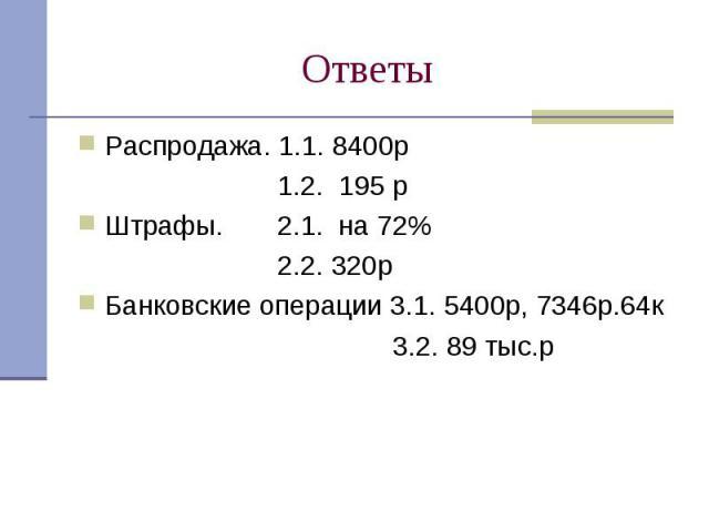 Ответы Распродажа. 1.1. 8400р 1.2. 195 рШтрафы. 2.1. на 72% 2.2. 320рБанковские операции 3.1. 5400р, 7346р.64к 3.2. 89 тыс.р