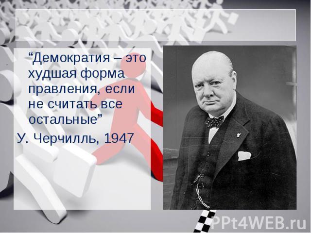"""""""Демократия – это худшая форма правления, если не считать все остальные"""" У. Черчилль, 1947"""