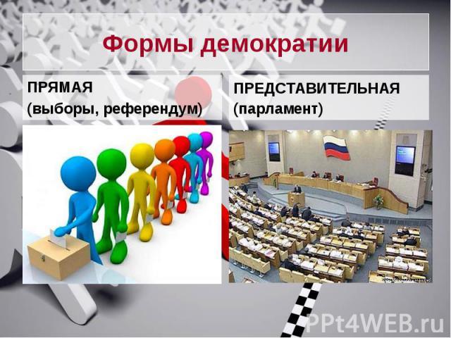 Формы демократииПРЯМАЯ (выборы, референдум)ПРЕДСТАВИТЕЛЬНАЯ(парламент)