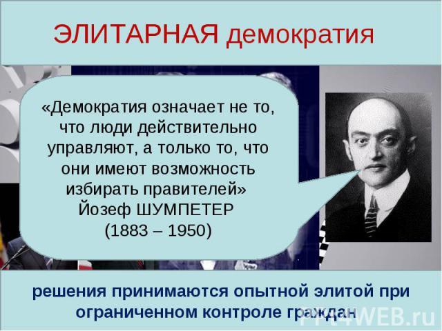 ЭЛИТАРНАЯ демократия «Демократия означает не то, что люди действительно управляют, а только то, что они имеют возможность избирать правителей» Йозеф ШУМПЕТЕР (1883 – 1950)решения принимаются опытной элитой при ограниченном контроле граждан