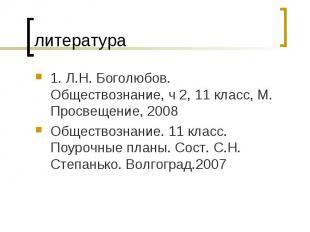 литература 1. Л.Н. Боголюбов. Обществознание, ч 2, 11 класс, М. Просвещение, 200