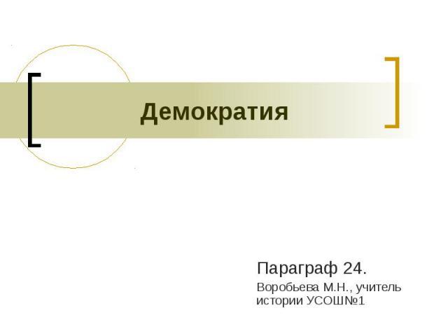 Демократия Параграф 24.Воробьева М.Н., учитель истории УСОШ№1