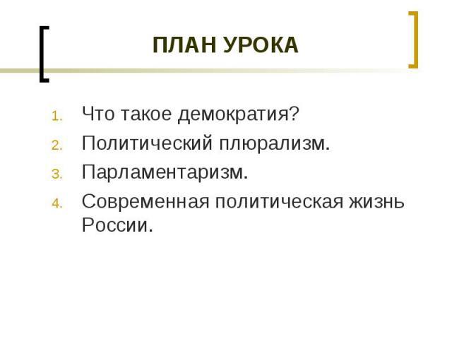 ПЛАН УРОКА Что такое демократия?Политический плюрализм.Парламентаризм.Современная политическая жизнь России.