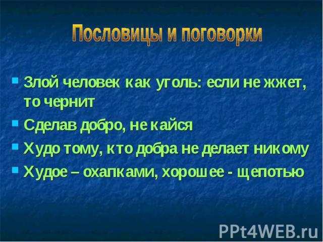 Пословицы и поговоркиЗлой человек как уголь: если не жжет, то чернитСделав добро, не кайсяХудо тому, кто добра не делает никомуХудое – охапками, хорошее - щепотью