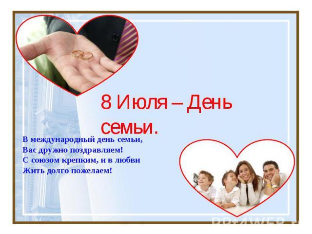 8 Июля – День семьи В международный день семьи,Вас дружно поздравляем! С союзом крепким, и в любви Жить долго пожелаем!