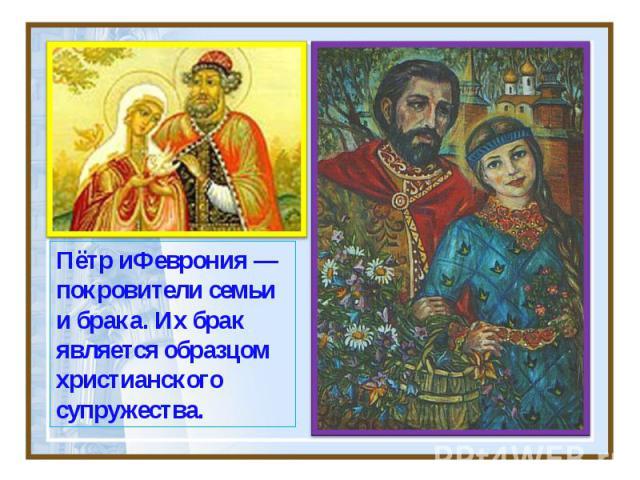 Пётр иФеврония — покровители семьи и брака. Их брак является образцом христианского супружества.